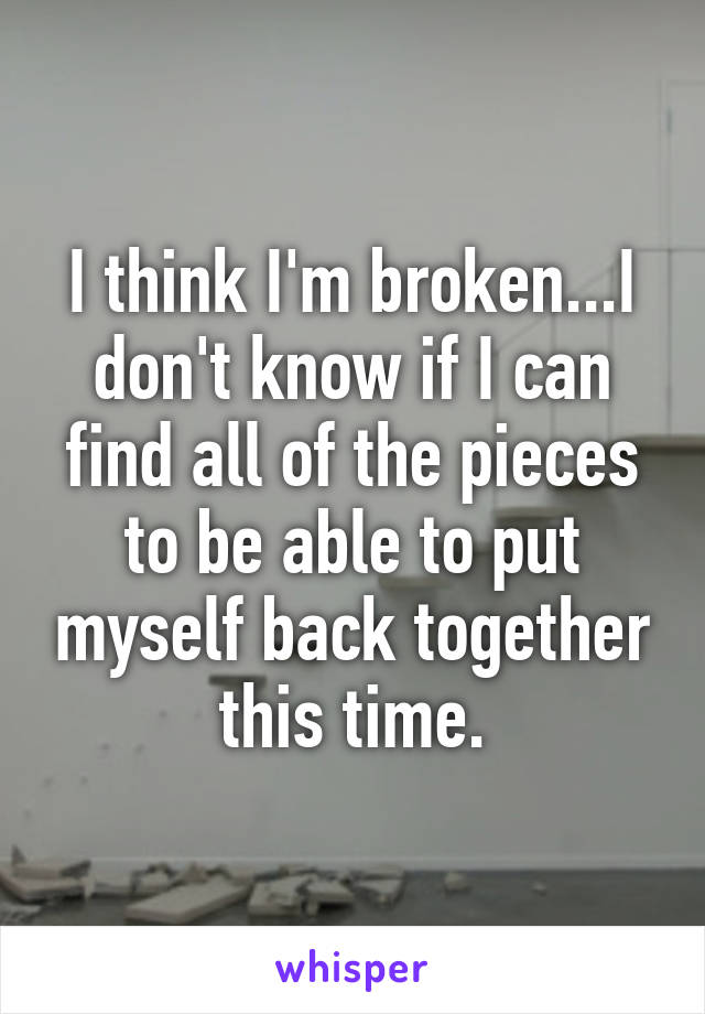 I think I'm broken...I don't know if I can find all of the pieces to be able to put myself back together this time.