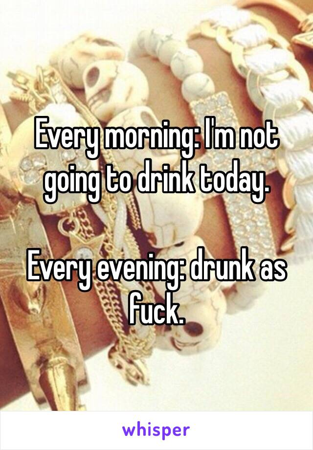 Every morning: I'm not going to drink today.   Every evening: drunk as fuck.
