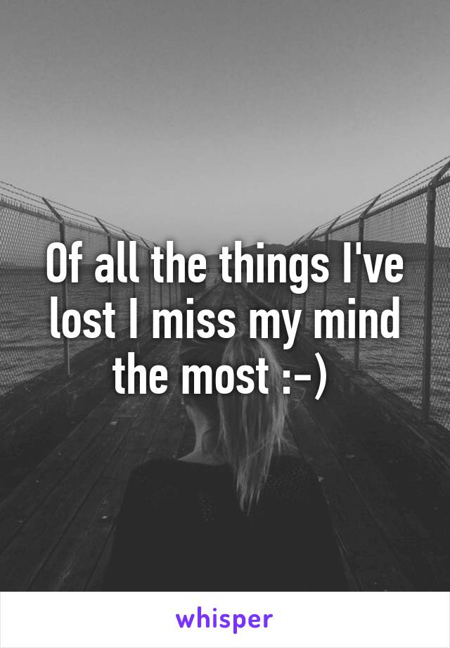 Of all the things I've lost I miss my mind the most :-)
