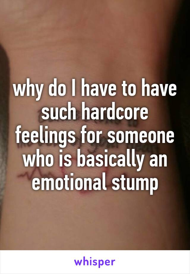 why do I have to have such hardcore feelings for someone who is basically an emotional stump