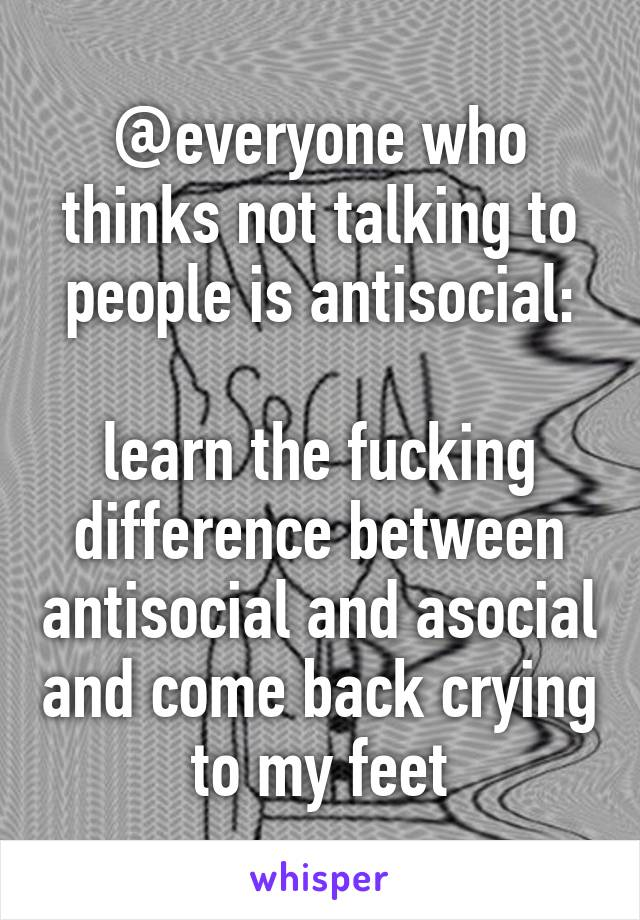 @everyone who thinks not talking to people is antisocial:  learn the fucking difference between antisocial and asocial and come back crying to my feet