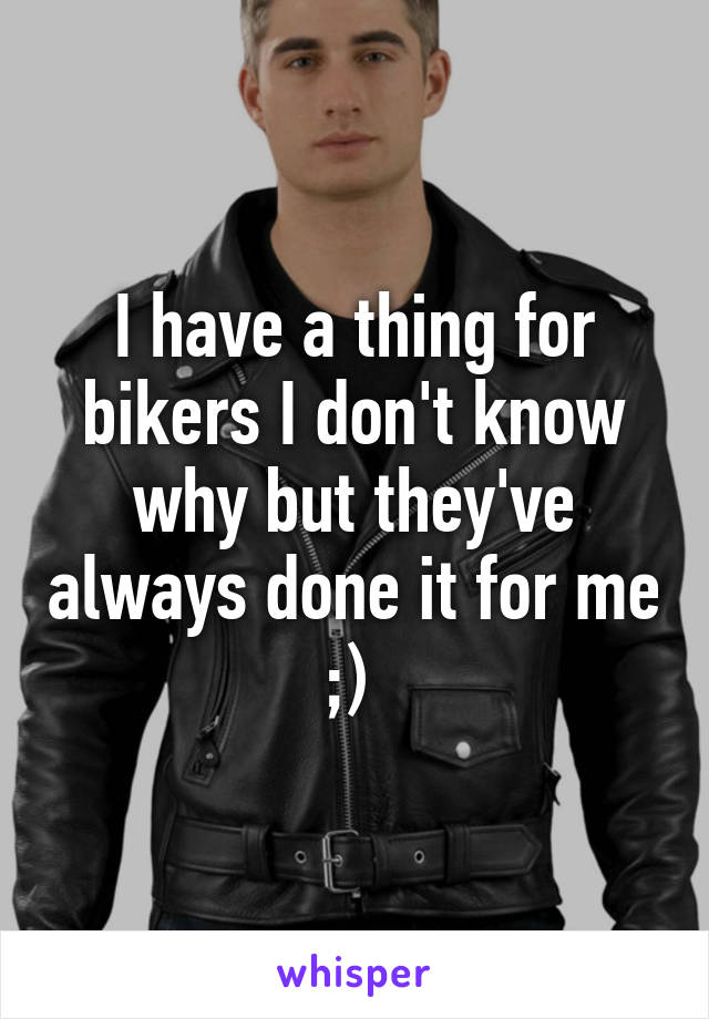 I have a thing for bikers I don't know why but they've always done it for me ;)