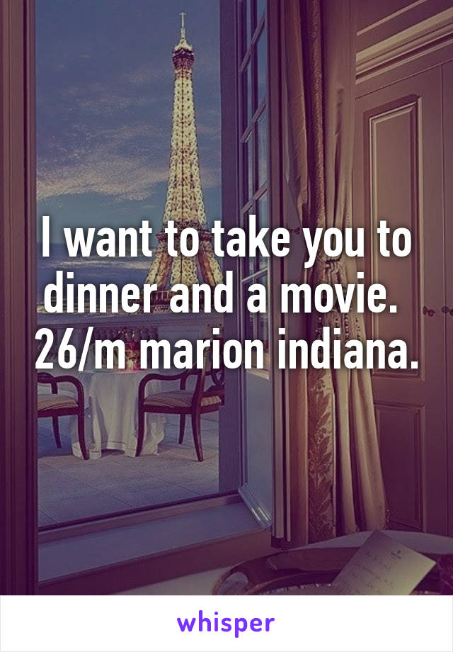 I want to take you to dinner and a movie.  26/m marion indiana.