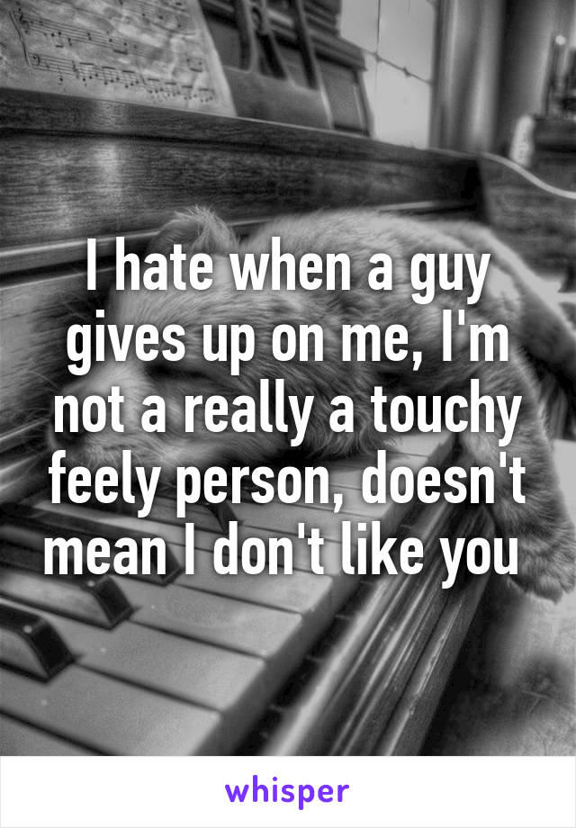 I hate when a guy gives up on me, I'm not a really a touchy feely person, doesn't mean I don't like you