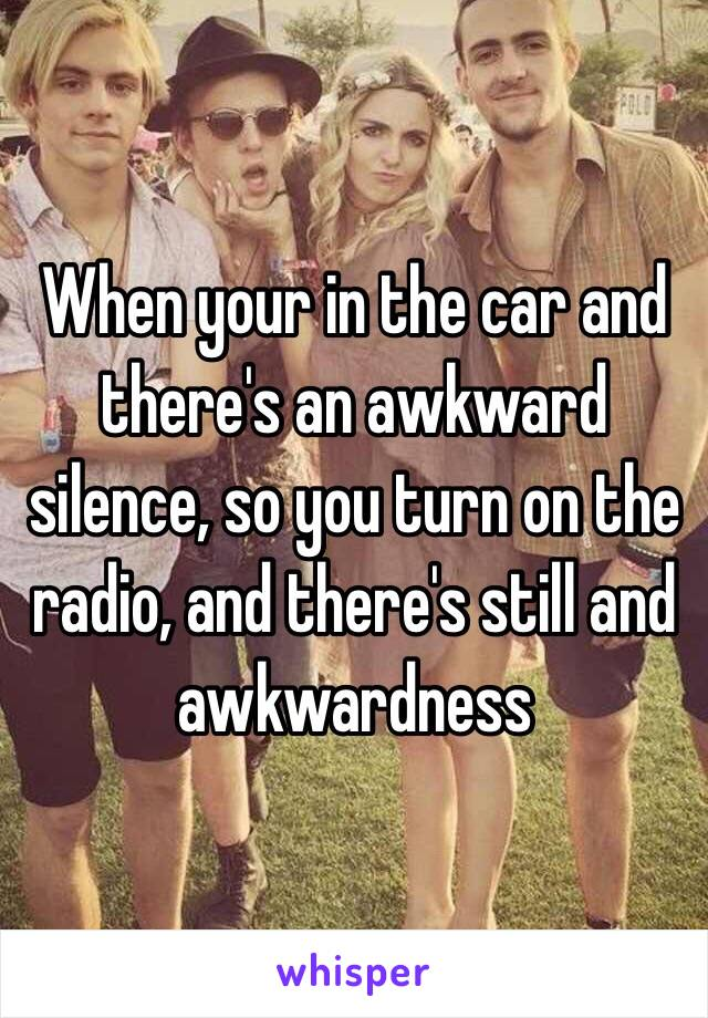 When your in the car and there's an awkward silence, so you turn on the radio, and there's still and awkwardness