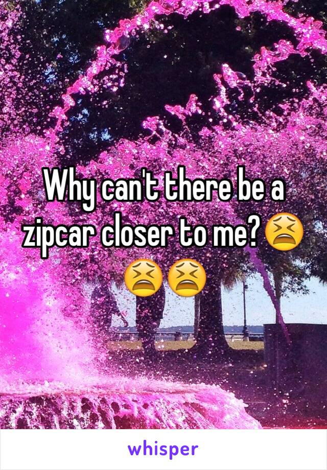 Why can't there be a zipcar closer to me?😫😫😫