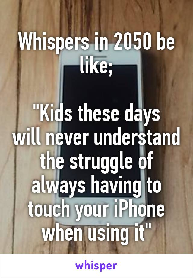 """Whispers in 2050 be like;  """"Kids these days will never understand the struggle of always having to touch your iPhone when using it"""""""