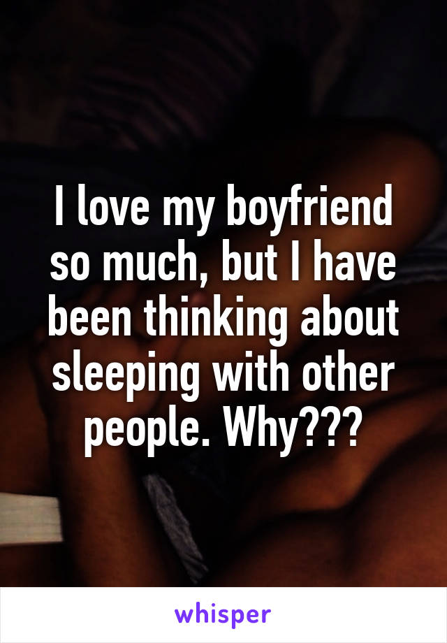 I love my boyfriend so much, but I have been thinking about sleeping with other people. Why???