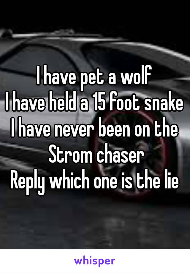 I have pet a wolf I have held a 15 foot snake I have never been on the Strom chaser Reply which one is the lie