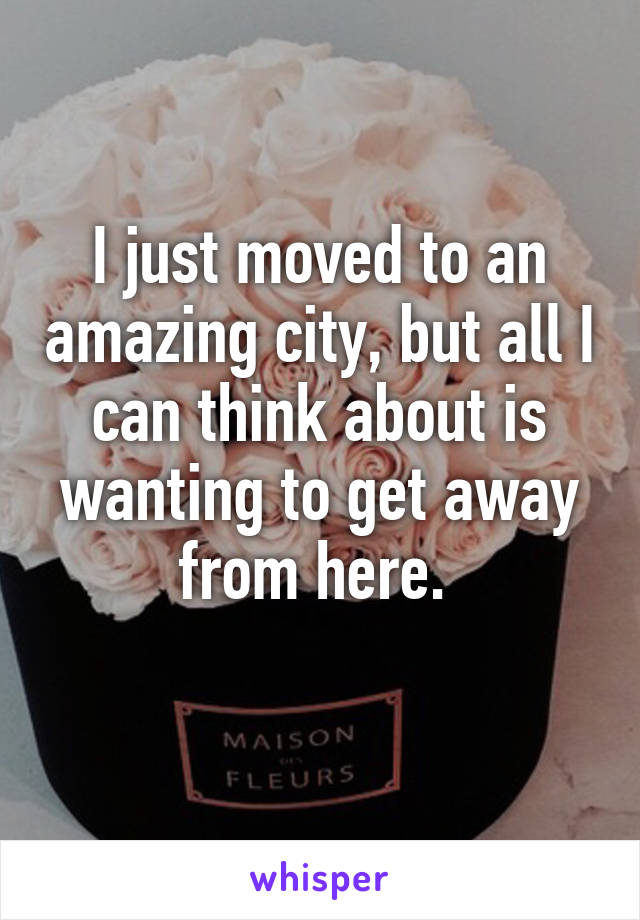 I just moved to an amazing city, but all I can think about is wanting to get away from here.