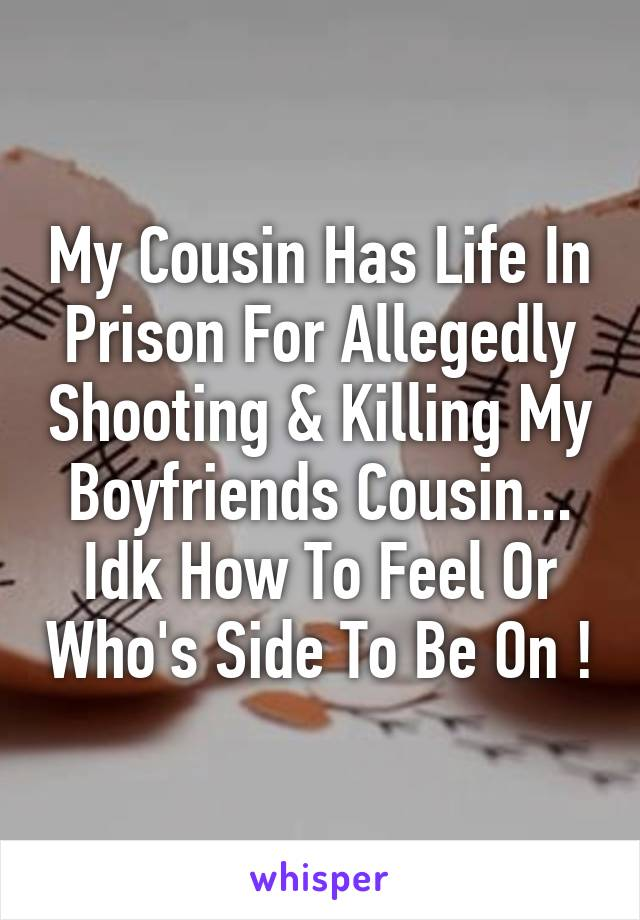 My Cousin Has Life In Prison For Allegedly Shooting & Killing My Boyfriends Cousin... Idk How To Feel Or Who's Side To Be On !