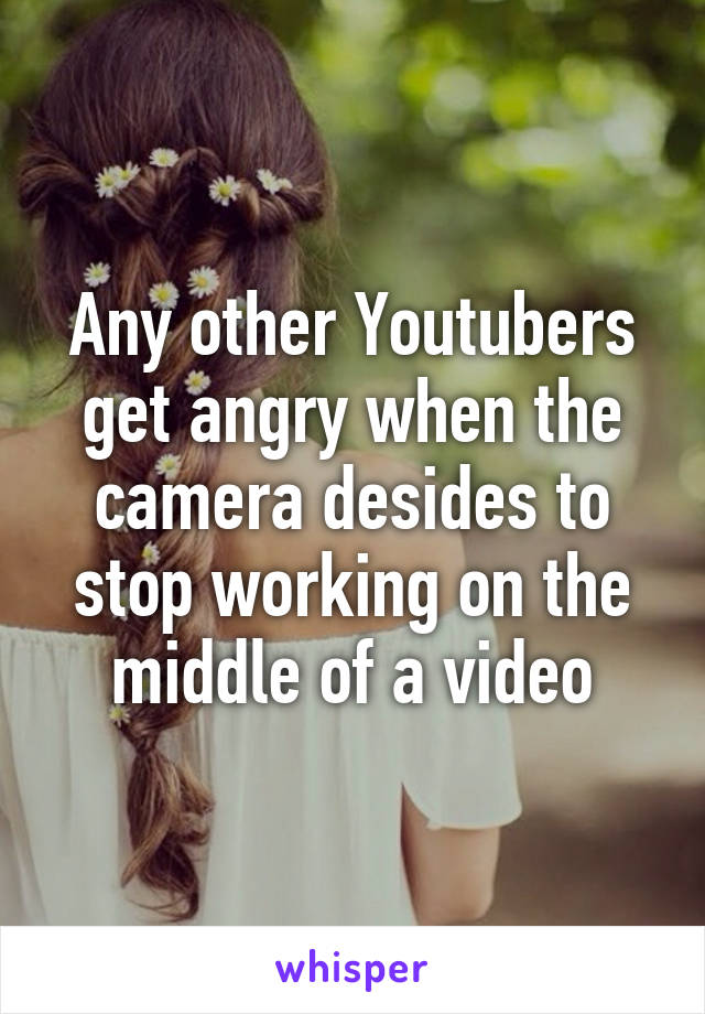 Any other Youtubers get angry when the camera desides to stop working on the middle of a video