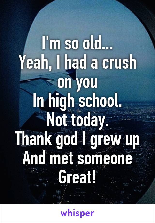 I'm so old... Yeah, I had a crush on you In high school. Not today. Thank god I grew up And met someone Great!
