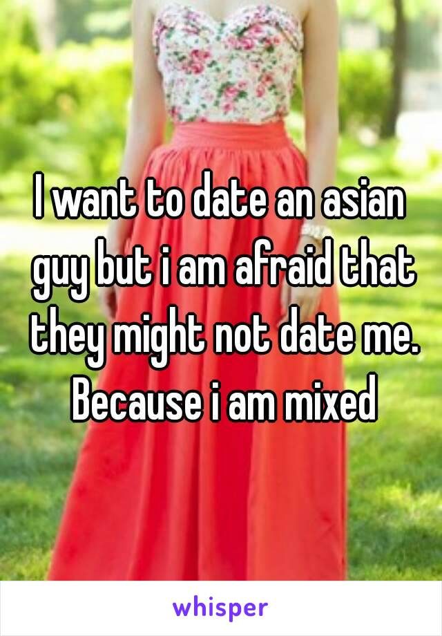 I want to date an asian guy but i am afraid that they might not date me. Because i am mixed