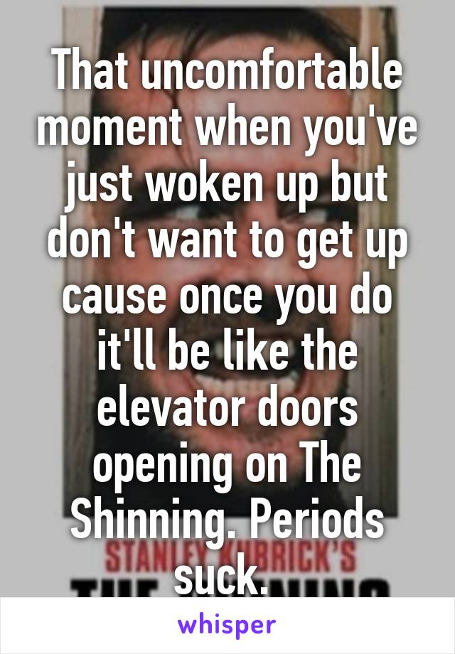 That uncomfortable moment when you've just woken up but don't want to get up cause once you do it'll be like the elevator doors opening on The Shinning. Periods suck.