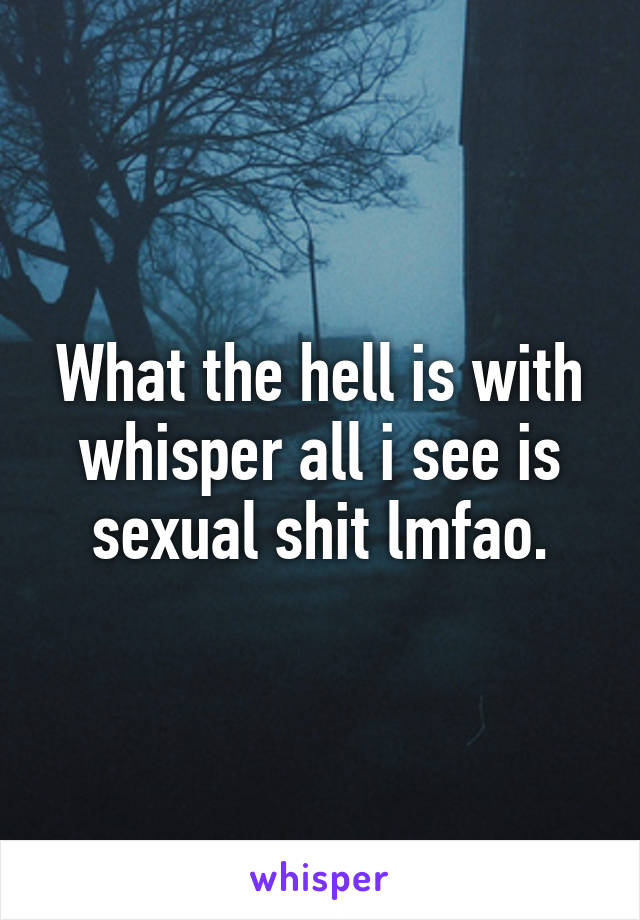 What the hell is with whisper all i see is sexual shit lmfao.