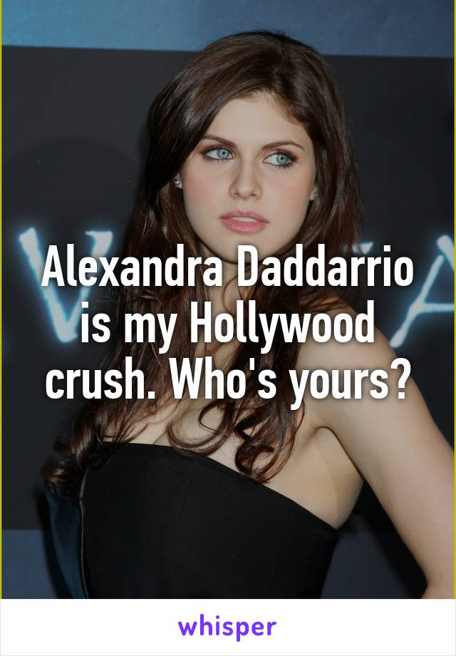 Alexandra Daddarrio is my Hollywood crush. Who's yours?