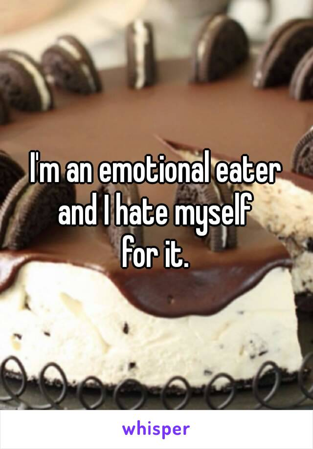 I'm an emotional eater and I hate myself for it.