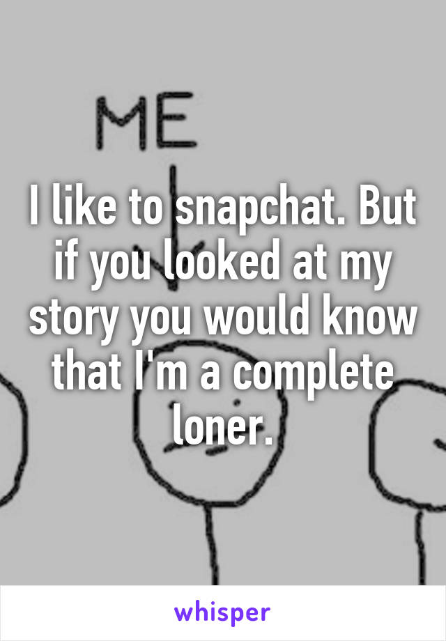 I like to snapchat. But if you looked at my story you would know that I'm a complete loner.