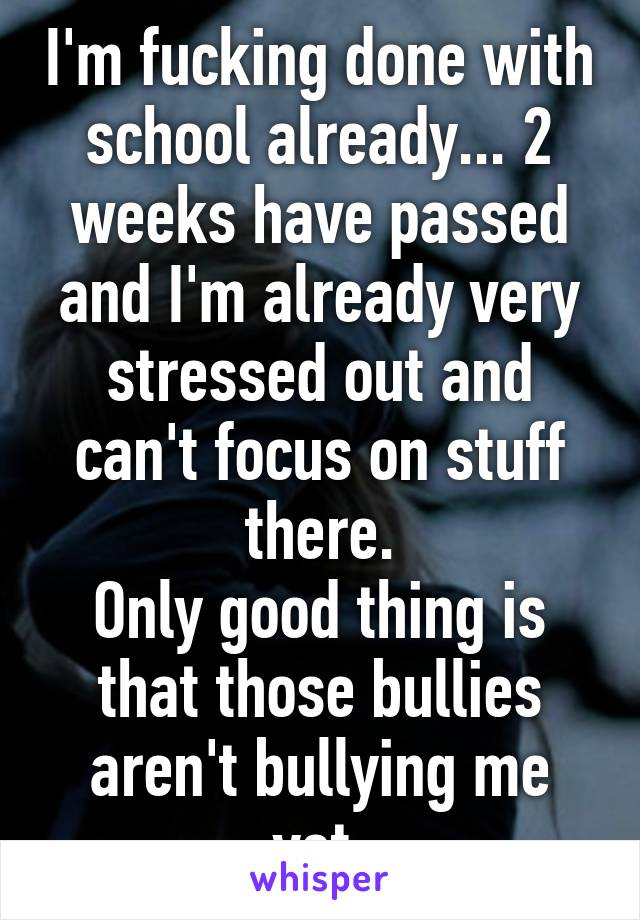 I'm fucking done with school already... 2 weeks have passed and I'm already very stressed out and can't focus on stuff there. Only good thing is that those bullies aren't bullying me yet.