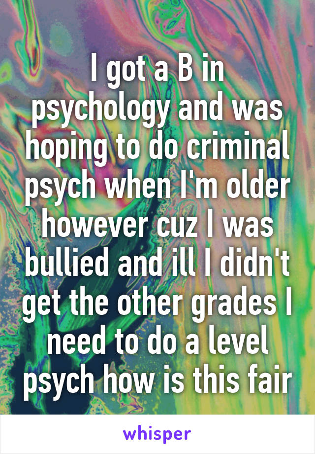 I got a B in psychology and was hoping to do criminal psych when I'm older however cuz I was bullied and ill I didn't get the other grades I need to do a level psych how is this fair