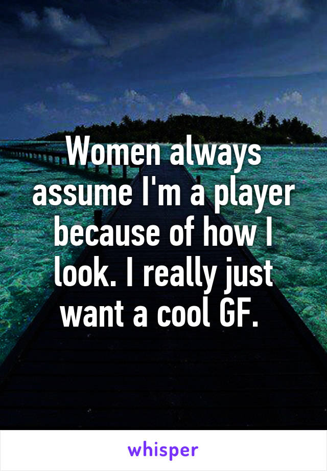 Women always assume I'm a player because of how I look. I really just want a cool GF.