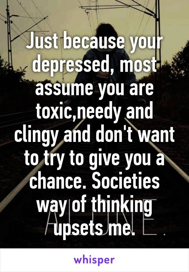 Just because your depressed, most assume you are toxic,needy and clingy and don't want to try to give you a chance. Societies way of thinking upsets me.