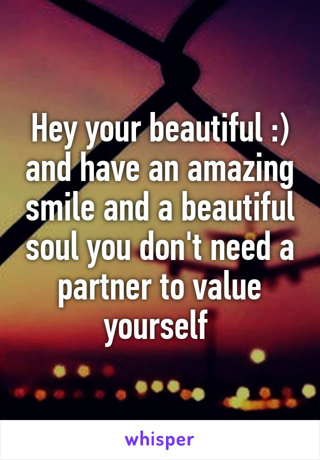 Hey your beautiful :) and have an amazing smile and a beautiful soul you don't need a partner to value yourself