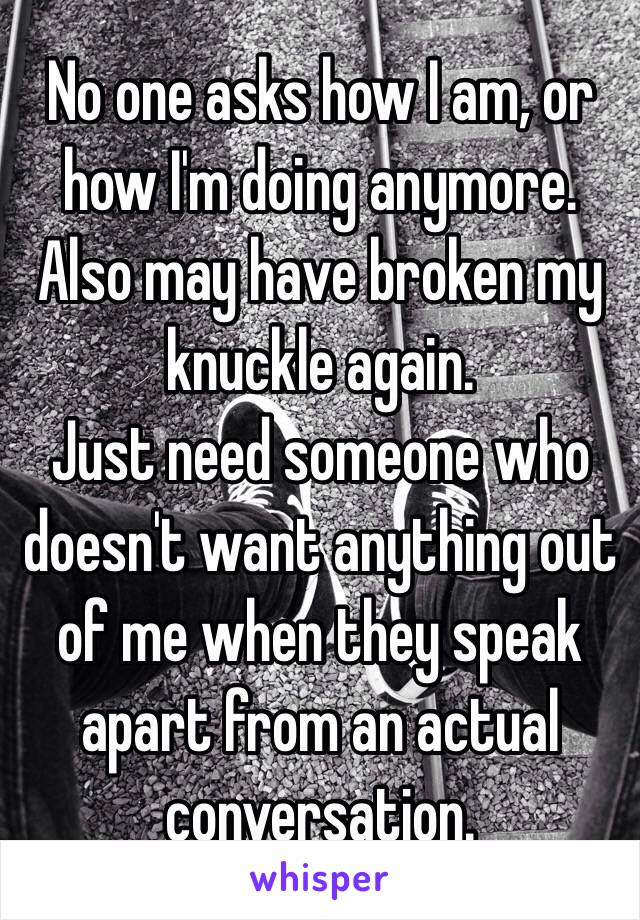 No one asks how I am, or how I'm doing anymore. Also may have broken my knuckle again. Just need someone who doesn't want anything out of me when they speak apart from an actual conversation.