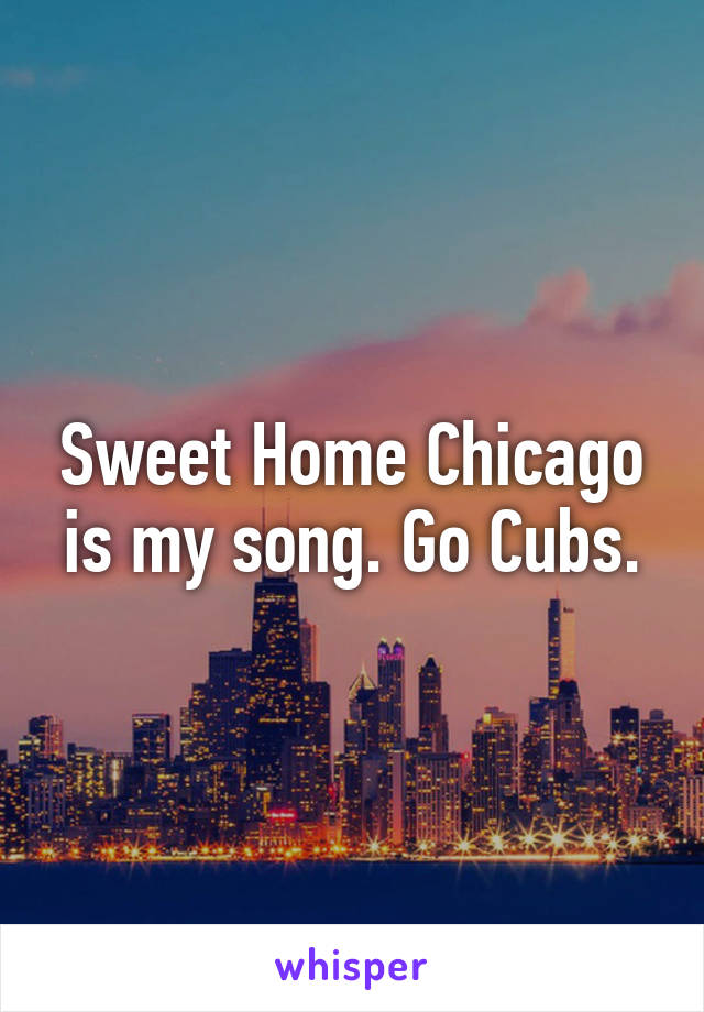 Sweet Home Chicago is my song. Go Cubs.