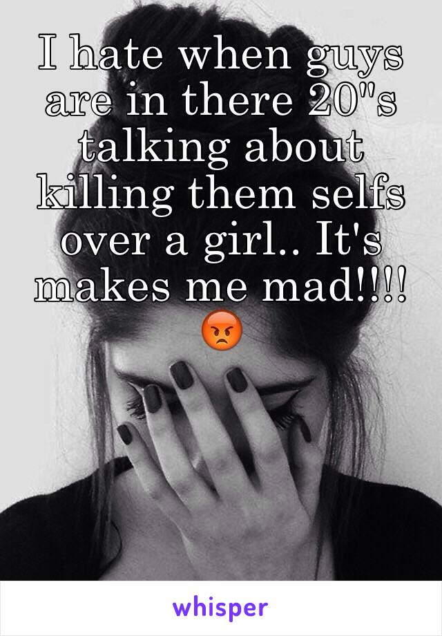 "I hate when guys are in there 20""s talking about killing them selfs over a girl.. It's makes me mad!!!!😡"