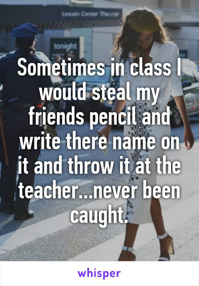Sometimes in class I would steal my friends pencil and write there name on it and throw it at the teacher...never been caught.