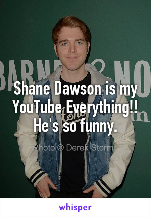 Shane Dawson is my YouTube Everything!! He's so funny.