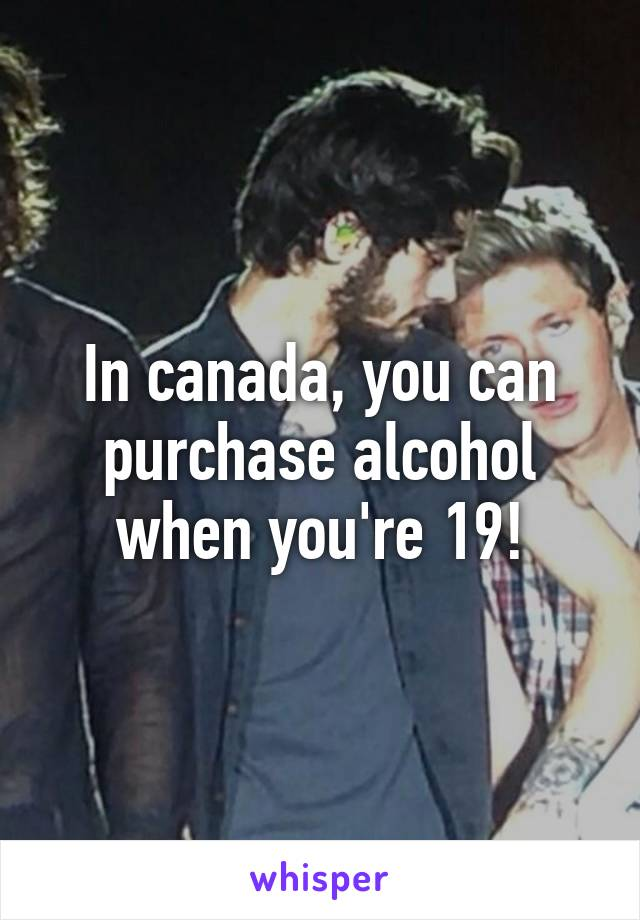 In canada, you can purchase alcohol when you're 19!