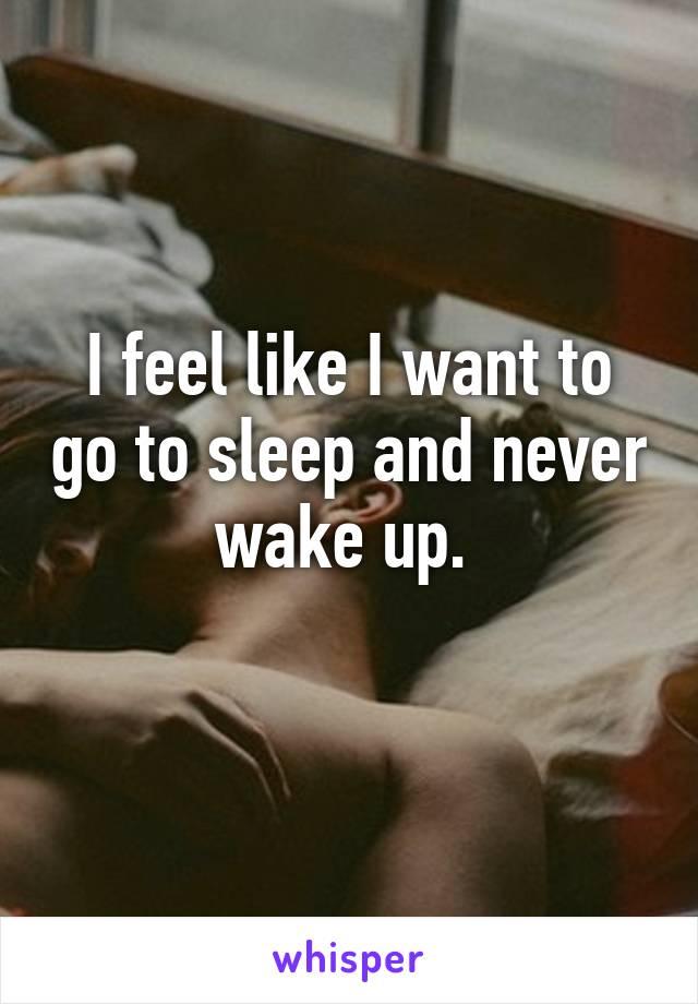 I feel like I want to go to sleep and never wake up.