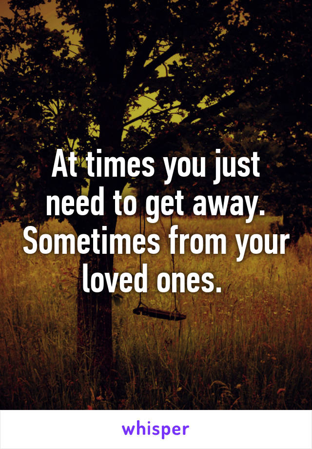 At times you just need to get away. Sometimes from your loved ones.