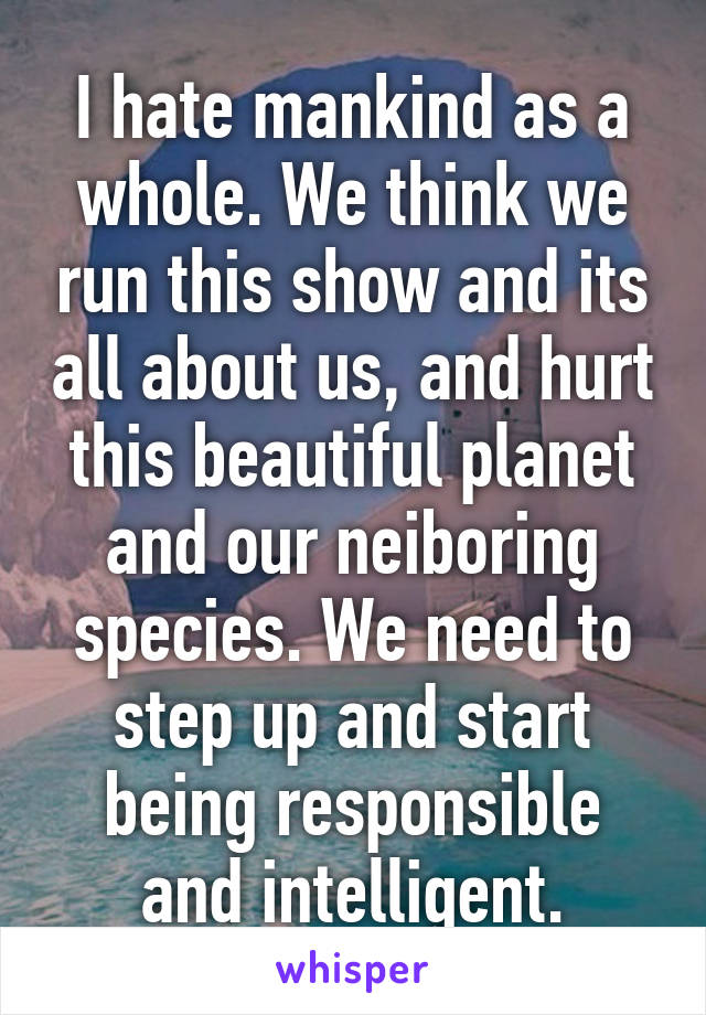 I hate mankind as a whole. We think we run this show and its all about us, and hurt this beautiful planet and our neiboring species. We need to step up and start being responsible and intelligent.