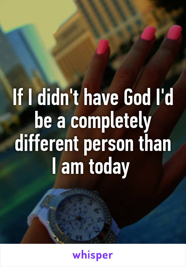 If I didn't have God I'd be a completely different person than I am today