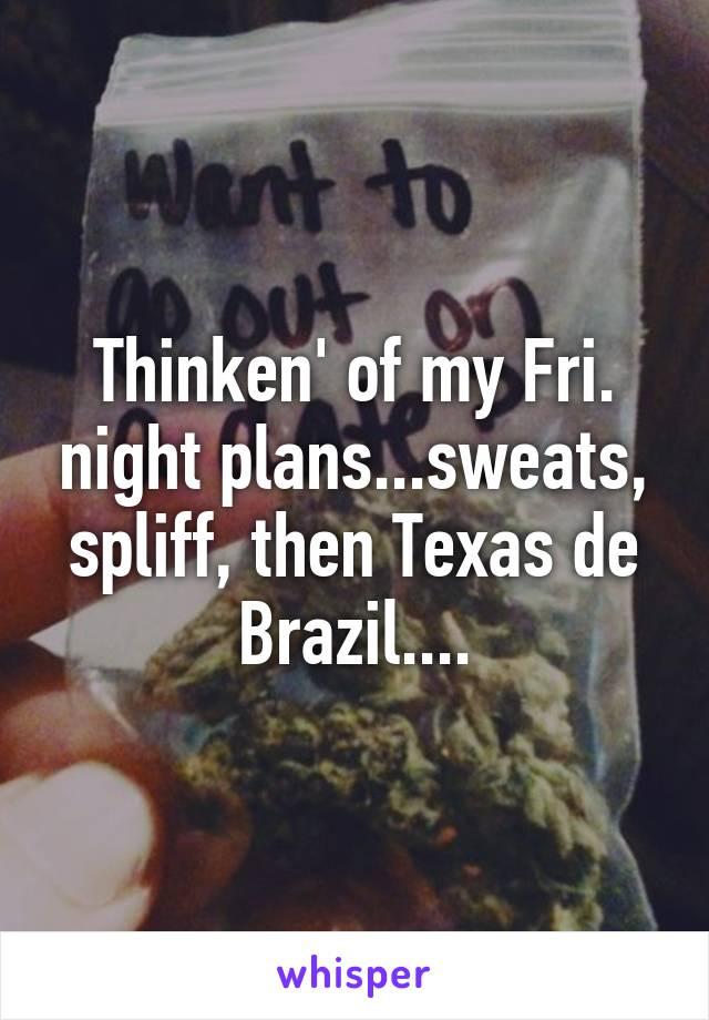 Thinken' of my Fri. night plans...sweats, spliff, then Texas de Brazil....