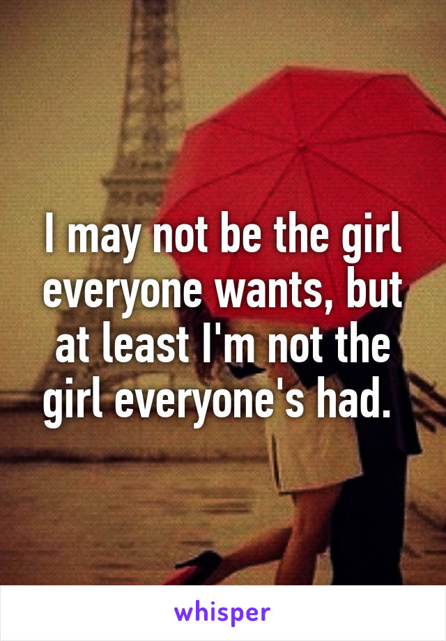 I may not be the girl everyone wants, but at least I'm not the girl everyone's had.