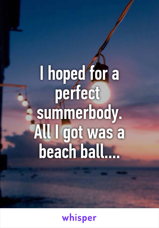 I hoped for a perfect  summerbody. All I got was a beach ball....
