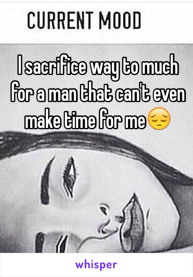 I sacrifice way to much for a man that can't even make time for me😔