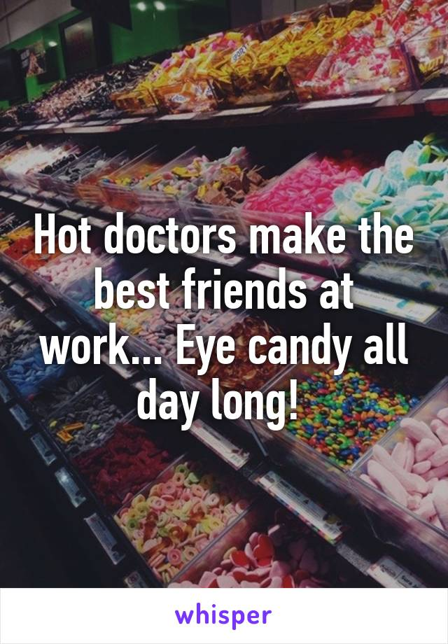 Hot doctors make the best friends at work... Eye candy all day long!