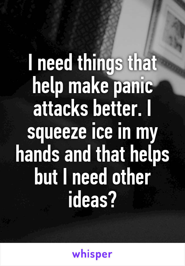 I need things that help make panic attacks better. I squeeze ice in my hands and that helps but I need other ideas?
