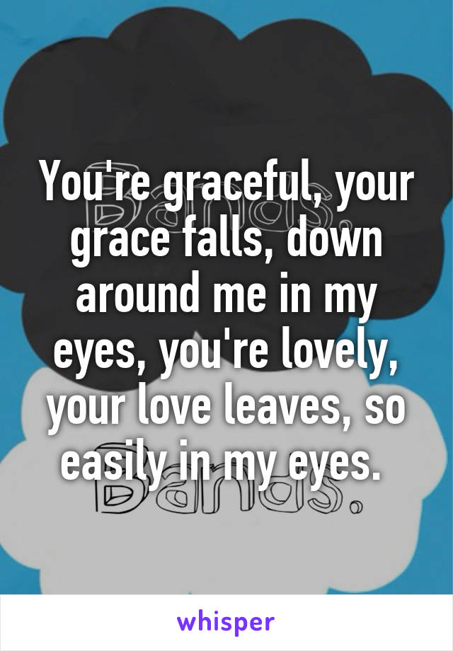 You're graceful, your grace falls, down around me in my eyes, you're lovely, your love leaves, so easily in my eyes.