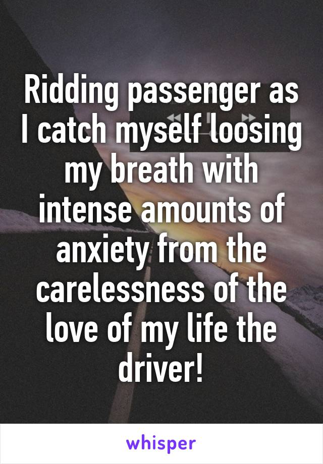 Ridding passenger as I catch myself loosing my breath with intense amounts of anxiety from the carelessness of the love of my life the driver!