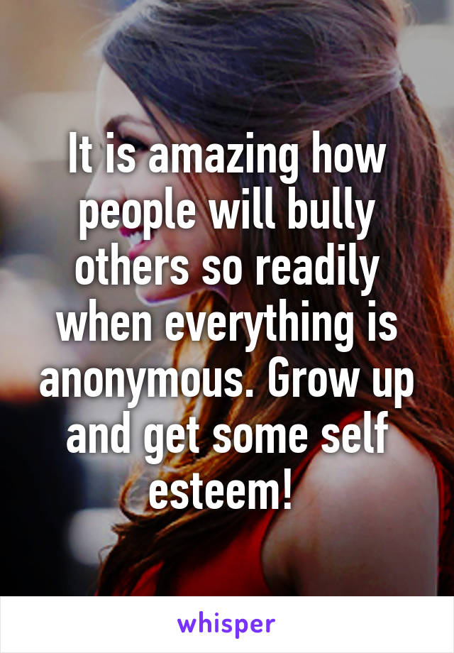 It is amazing how people will bully others so readily when everything is anonymous. Grow up and get some self esteem!