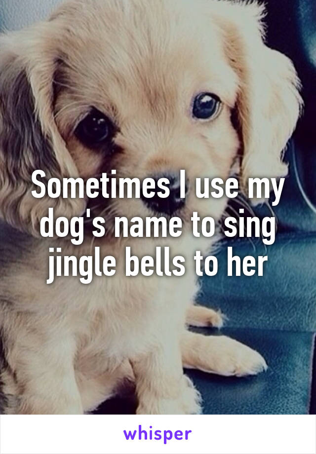 Sometimes I use my dog's name to sing jingle bells to her