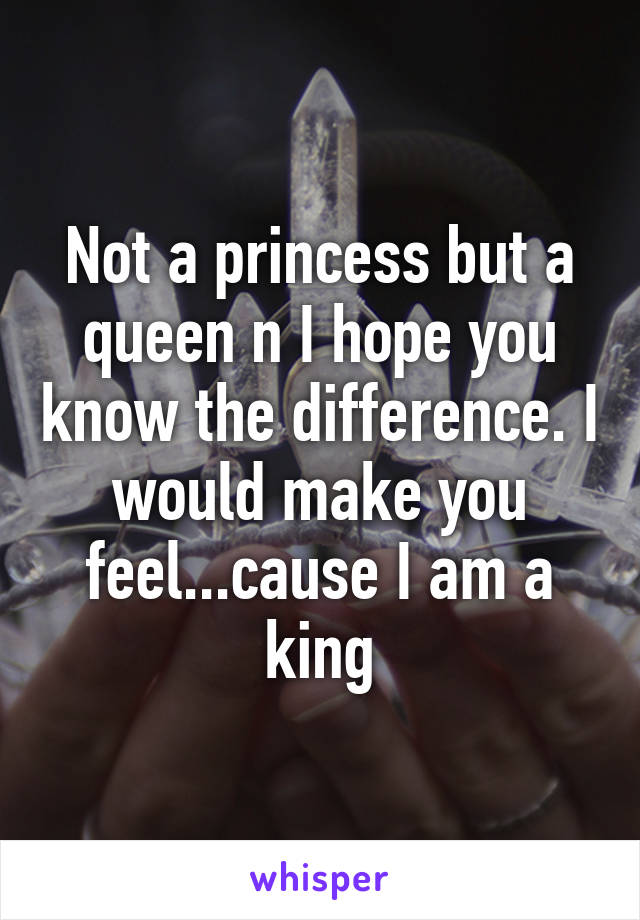 Not a princess but a queen n I hope you know the difference. I would make you feel...cause I am a king
