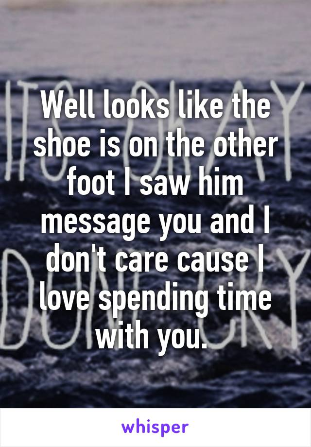 Well looks like the shoe is on the other foot I saw him message you and I don't care cause I love spending time with you.